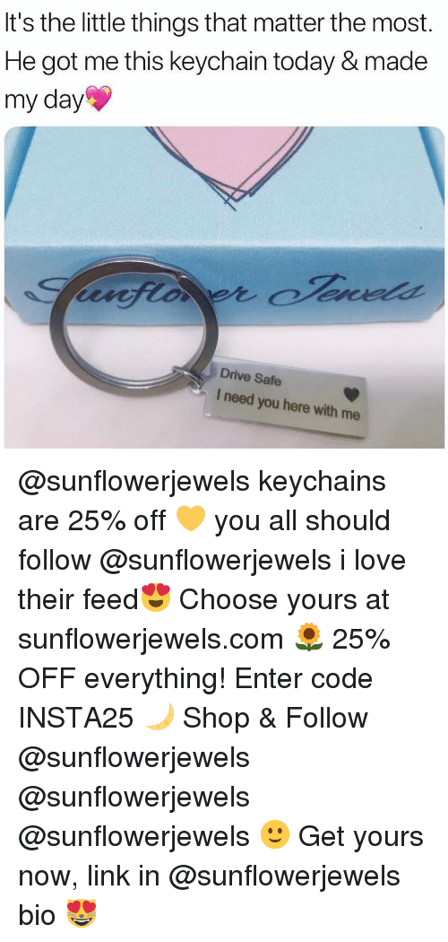 Funny, Love, and Memes: It's the little things that matter the most.  He got me this keychain today & made  my day  Drive Safe  I need you here with me @sunflowerjewels keychains are 25% off 💛 you all should follow @sunflowerjewels i love their feed😍 Choose yours at sunflowerjewels.com 🌻 25% OFF everything! Enter code INSTA25 🌙 Shop & Follow @sunflowerjewels @sunflowerjewels @sunflowerjewels 🙂 Get yours now, link in @sunflowerjewels bio 😻