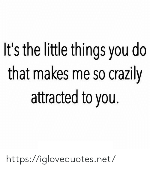 little things: It's the little things you do  that makes me so crazily  attracted to you https://iglovequotes.net/