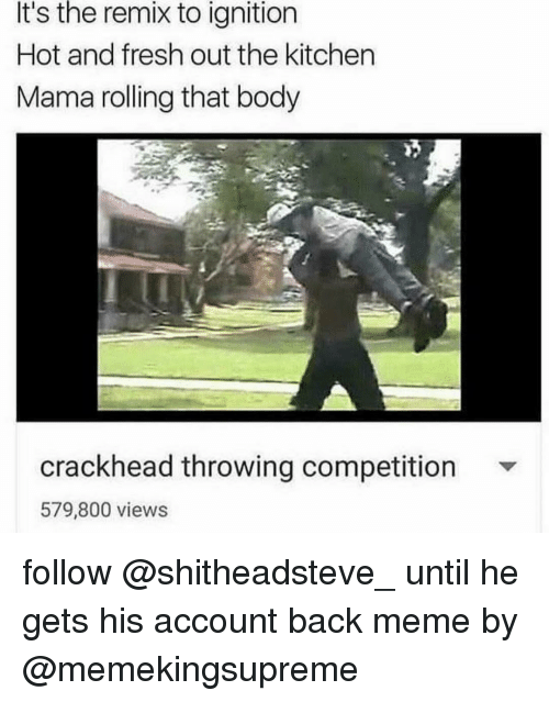 Crackhead, Fresh, and Ignition: It's the remix to ignition  Hot and fresh out the kitchen  Mama rolling that body  crackhead throwing competition  579,800 views follow @shitheadsteve_ until he gets his account back meme by @memekingsupreme