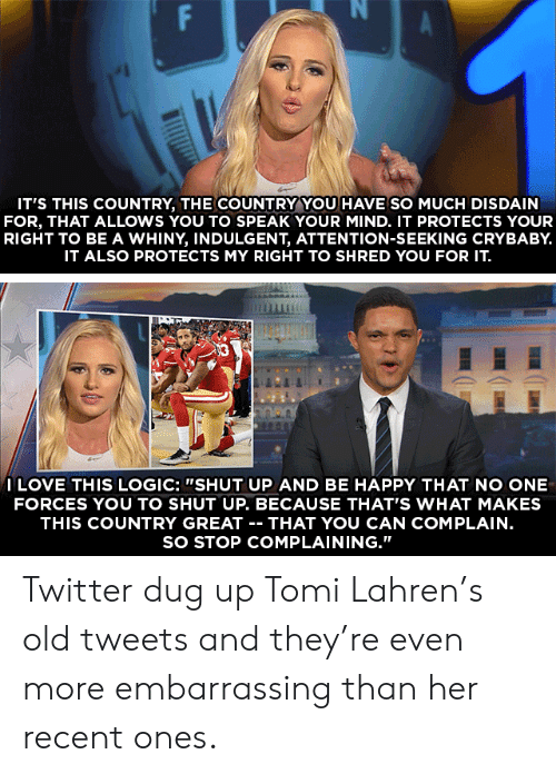 """Attention Seeking: IT'S THIS COUNTRY, THE COUNTRY YOU HAVE SO MUCH DISDAIN  FOR, THAT ALLOWS YOU TO SPEAK YOUR MIND. IT PROTECTS YOUR  RIGHT TO BE A WHINY, INDULGENT, ATTENTION-SEEKING CRYBABY.  IT ALSO PROTECTS MY RIGHT TO SHRED YOU FOR IT.  ILOVE THIS LOGIC: """"SHUT UP AND BE HAPPY THAT NO ONE  FORCES YOU TO SHUT UP. BECAUSE THAT'S WHAT MAKES  THIS COUNTRY GREAT -- THAT YOU CAN COMPLAIN.  SO STOP COMPLAINING.""""  FP Twitter dug up Tomi Lahren's old tweets and they're even more embarrassing than her recent ones."""