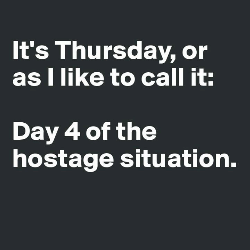 Day 4: It's Thursday, or  as I like to call it:  Day 4 of the  hostage situation.