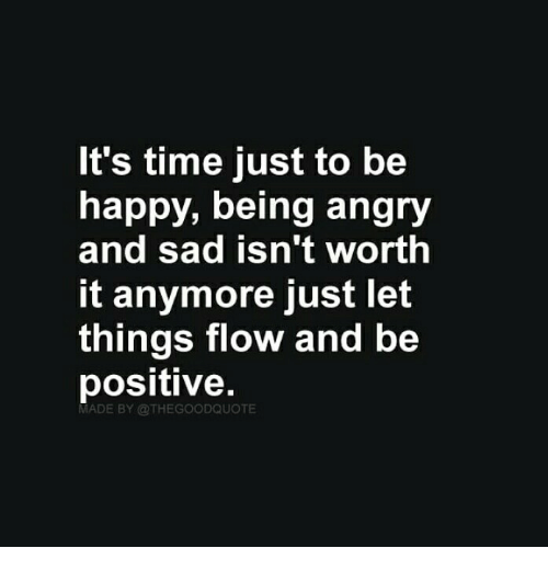 Happy, Time, and Angry: It's time just to be  happy, being angry  and sad isn't worth  it anymore just let  things flow and be  positive.  MADE BY @THEGOODQUOTE