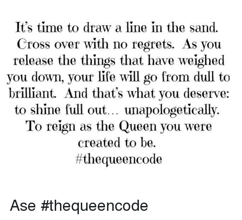 no regret: It's time to draw a line in the sand.  Cross over with no regrets. As you  release the things that have weighed  you down, your life will go from dull to  brilliant. And that's what you deserve:  to shine full out... unapologetically.  To reign as the Queen you were  created to be.  ff the queen code Ase #thequeencode