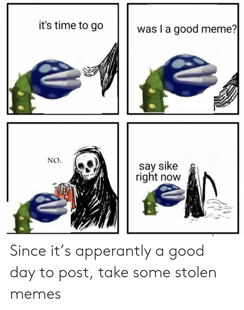 Good Meme: it's time to go  was I a good meme?  |  NO  say sike  right now Since it's apperantly a good day to post, take some stolen memes