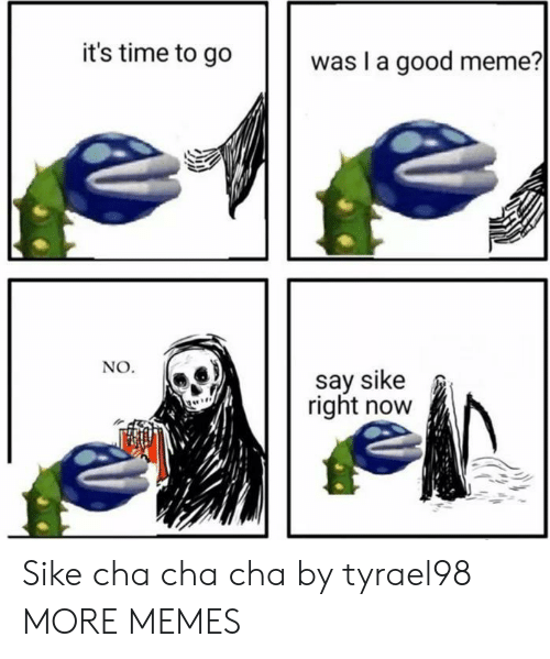 cha cha: it's time to go  was I a good meme?  NO.  say sike  right now Sike cha cha cha by tyrael98 MORE MEMES