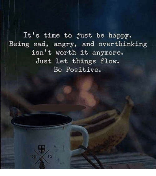 Happy, Time, and Angry: It's time to just be happy.  Being sad, angry, and overthinking  isn't worth it anymore.  Just let things flow.  Be Positive.  20