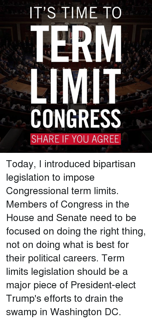 drain-the-swamp: IT'S TIME TO  TERM  LIMIT  CONGRESS  SHARE IF YOU AGREE Today, I introduced bipartisan legislation to impose Congressional term limits.   Members of Congress in the House and Senate need to be focused on doing the right thing, not on doing what is best for their political careers. Term limits legislation should be a major piece of President-elect Trump's efforts to drain the swamp in Washington DC.