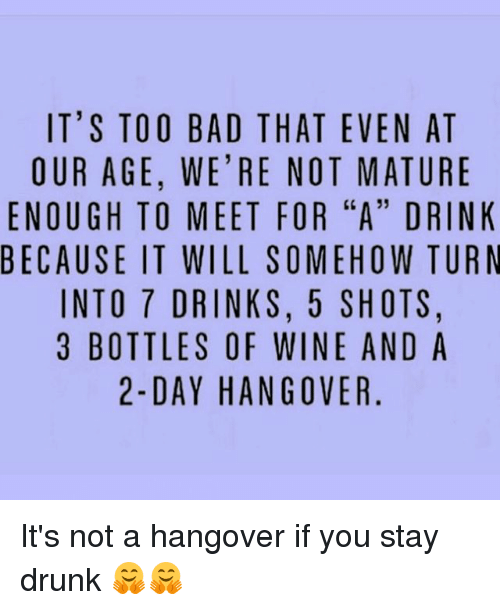 """Maturely: IT'S TOO BAD THAT EVEN AT  OUR AGE, WE'RE NOT MATURE  ENOUGH TO MEET FOR """"A"""" DRINK  BECAUSE IT WILL SOMEHOW TURN  INTO 7 DRINKS, 5 SHOTS,  3 BOTTLES OF WINE AND A  2-DAY HANGOVER It's not a hangover if you stay drunk 🤗🤗"""