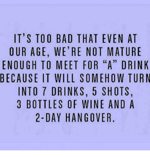 "matures: IT'S TOO BAD THAT EVEN AT  OUR AGE, WE'RE NOT MATURE  ENOUGH TO MEET FOR ""A"" DRINK  BECAUSE IT WILL SOMEHOW TURN  INTO 7 DRINKS, 5 SHOTS.  3 BOTTLES OF WINE AND A  2-DAY HANGOVER"