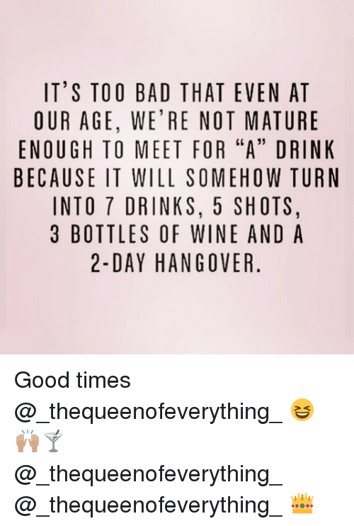"""Bad, Wine, and Hangover: IT'S TOO BAD THAT EVEN AT  OUR AGE, WE'RE NOT MATURE  ENOUGH TO MEET FOR """"A"""" DRINK  BECAUSE IT WILL SOMEHOW TURN  INTO 7 DRINKS, 5 SHOTS,  3 BOTTLES OF WINE AND A  2-DAY HANGOVER. Good times @_thequeenofeverything_ 😆🙌🏽🍸 @_thequeenofeverything_ @_thequeenofeverything_ 👑"""
