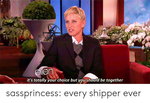 Shipper: it's totally your choice but you should be together sassprincess:  every shipper ever