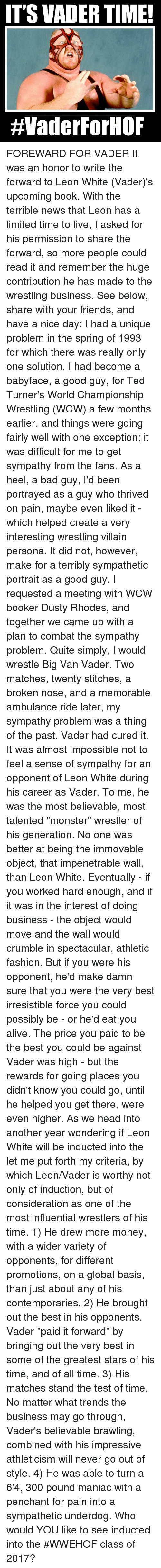 "induction: ITS VADER TIME!  HVaderForHOF FOREWARD FOR VADER It was an honor to write the forward to Leon White (Vader)'s upcoming book. With the terrible news that Leon has a limited time to live, I asked for his permission to share the forward, so more people could read it and remember the huge contribution he has made to the wrestling business.  See below, share with your friends, and have a nice day:  I had a unique problem in the spring of 1993 for which there was really only one solution. I had become a babyface, a good guy, for Ted Turner's World Championship Wrestling (WCW) a few months earlier, and things were going fairly well with one exception; it was difficult for me to get sympathy from the fans. As a heel, a bad guy,  I'd been portrayed as a guy who thrived on pain, maybe even liked it -  which helped create a very interesting wrestling villain persona. It did not, however, make for a terribly sympathetic portrait as a good guy.   I requested a meeting with WCW booker Dusty Rhodes, and together we came up with a plan to combat the sympathy problem. Quite simply, I would wrestle Big Van Vader. Two matches, twenty stitches, a broken nose, and a memorable ambulance ride later, my sympathy problem was a thing of the past. Vader had cured it.   It was almost impossible not to feel a sense of sympathy for an opponent of Leon White during his career as Vader. To me, he was the most believable, most talented ""monster"" wrestler of his generation. No one was better at being the immovable object, that impenetrable wall, than Leon White.  Eventually - if you worked hard enough, and if it was in the interest of doing business - the object would move and the wall would crumble in spectacular, athletic fashion. But if you were his opponent, he'd make damn sure that you were the very best irresistible force you could possibly be - or he'd eat you alive. The price you paid to be the best you could be against Vader was high - but the rewards for going places you didn't know you could go, until he helped you get there, were even higher.   As we head into another year wondering if Leon White will be inducted into the  let me put forth my criteria, by which Leon/Vader is worthy not only of induction, but of consideration as one of the most influential wrestlers of his time.  1) He drew more money, with a wider variety of opponents, for different promotions, on a global basis, than just about any of his contemporaries.   2) He brought out the best in his opponents. Vader ""paid it forward"" by bringing out the very best in some of the greatest stars of his time, and of all time.  3) His matches stand the test of time. No matter what trends the business may go through, Vader's believable brawling, combined with his impressive athleticism will never go out of style.  4) He was able to turn a 6'4, 300 pound maniac with a penchant for pain into a sympathetic underdog.   Who would YOU like to see inducted into the #WWEHOF class of 2017?"