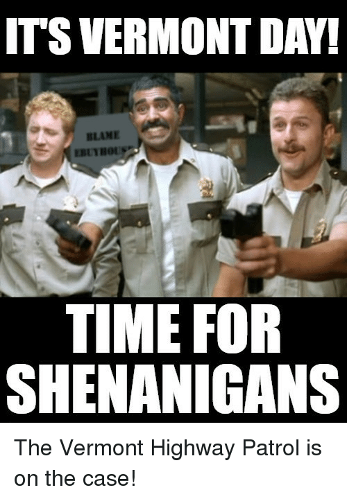 Vermont: ITS VERMONT DAY!  BLAME  TIME FOR  SHENANIGANS The Vermont Highway Patrol is on the case!