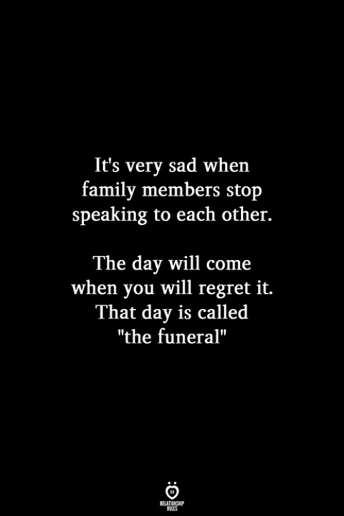"""Family, Regret, and Sad: It's very sad when  family members stojp  speaking to each other.  The day will come  when you will regret it.  That day is called  """"the funeral"""""""