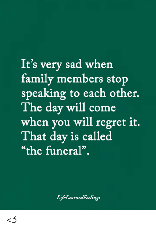 """Family, Memes, and Regret: It's very sad when  family members stop  speaking to each other.  The day will come  when you will regret it.  That day is called  """"the funeral"""".  LifeLearnedFeelings <3"""