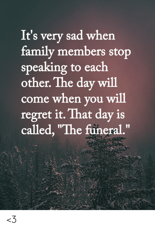 "Family Members: It's very sad when  family members stop  speaking to each  other. The day will  come when you will  regret it. That day is  called, ""The füneral."" <3"