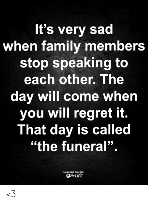 "Family, Life, and Memes: It's very sad  when family members  stop speaking to  each other. The  day will come when  you will regret it.  That day is called  ""the funeral"".  Lessons Taught  By LIFE <3"