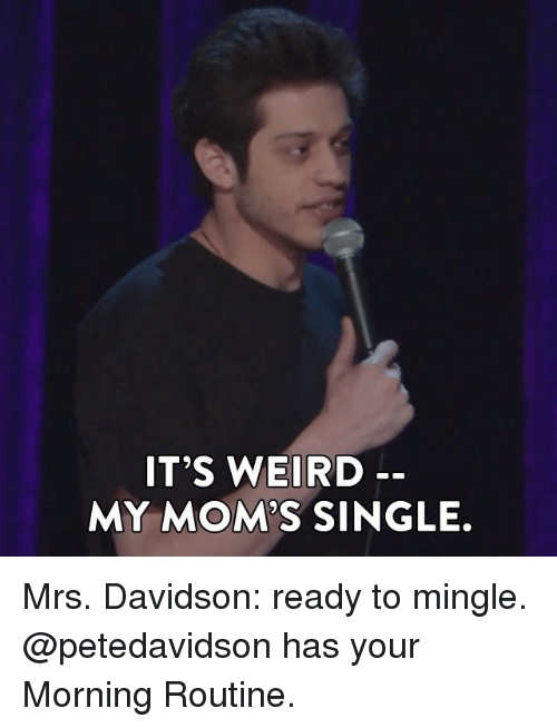 ready to mingle: IT'S WEIRD  MY MOMS SINGLE. Mrs. Davidson: ready to mingle. @petedavidson has your Morning Routine.