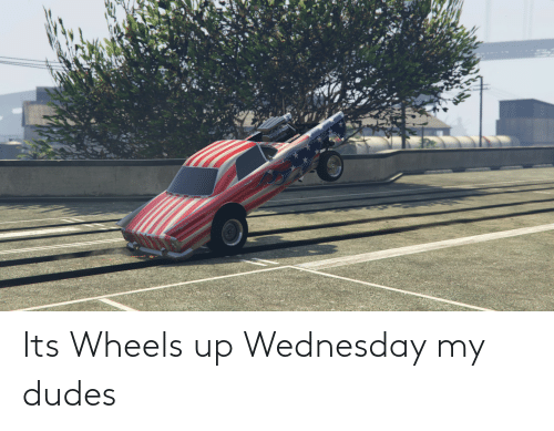 Wednesday: Its Wheels up Wednesday my dudes