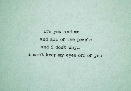 Of The People: it's you and me  and all of the people  and i don't why...  i cant keep my eyes off of you