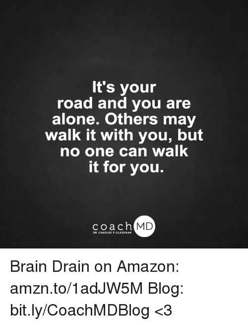 brain drain: It's your  road and you are  alone. Others may  walk it with you, but  no one can walk  it for you.  coach MD  DR. CHARLES F.GL Brain Drain on Amazon: amzn.to/1adJW5M Blog: bit.ly/CoachMDBlog  <3