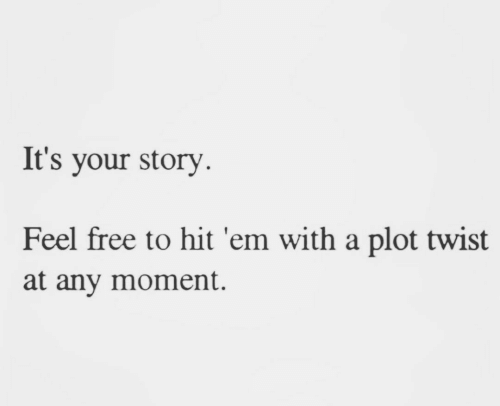 Hit 'Em, Free, and Moment: It's your story  Feel free to hit 'em with a plot twist  at any moment.