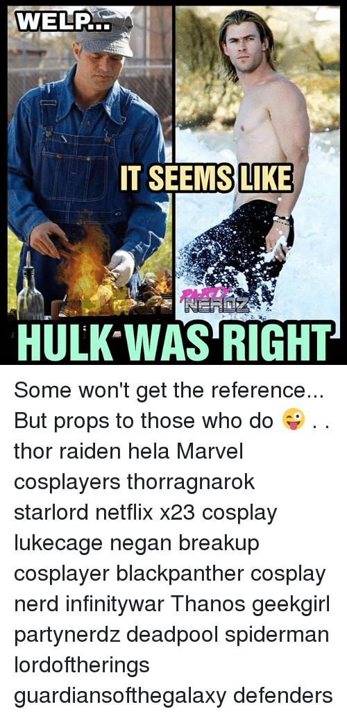 Memes, Nerd, and Netflix: ITSEEMS LIKE  PARTY  HULK*WAS RIGHT Some won't get the reference... But props to those who do 😜 . . thor raiden hela Marvel cosplayers thorragnarok starlord netflix x23 cosplay lukecage negan breakup cosplayer blackpanther cosplay nerd infinitywar Thanos geekgirl partynerdz deadpool spiderman lordoftherings guardiansofthegalaxy defenders