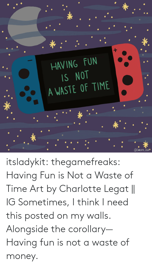 Not A: itsladykit: thegamefreaks:  Having Fun is Not a Waste of Time Art by  Charlotte Legat || IG    Sometimes, I think I need this posted on my walls. Alongside the corollary— Having fun is not a waste of money.