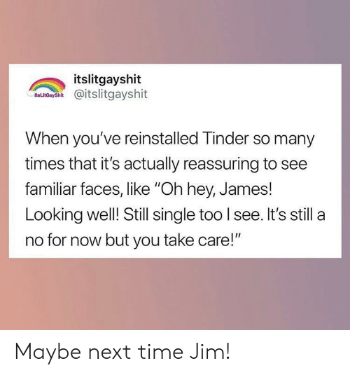 """For Now: itslitgayshit  as nCaysh@itslitgayshit  When you've reinstalled Tinder so many  times that it's actually reassuring to see  familiar faces, like """"Oh hey, James!  Looking well! Still single too I see. It's still a  no for now but you take care!"""" Maybe next time Jim!"""