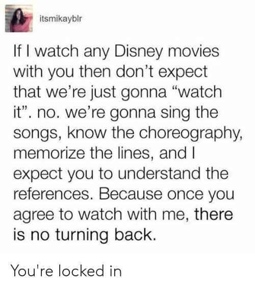 "Dank, Disney, and Movies: itsmikayblr  If I watch any Disney movies  with you then don't expect  that we're just gonna ""watch  it"". no. we're gonna sing the  songs, know the choreography,  memorize the lines, and I  expect you to understand the  references. Because once you  agree to watch with me, there  is no turning back. You're locked in"