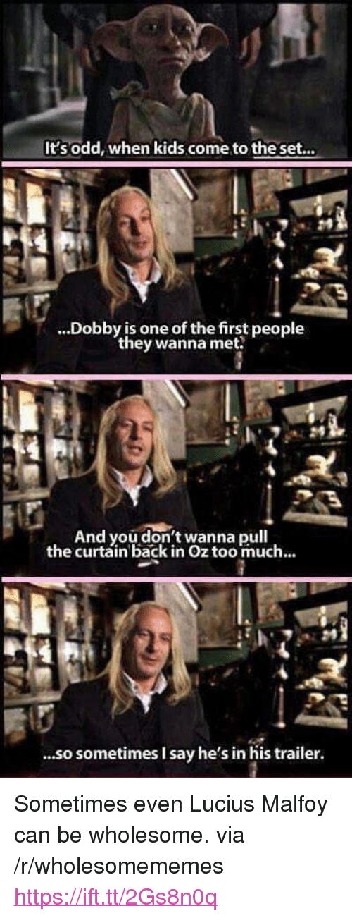 "Too Much, Kids, and Wholesome: It'sodd, when kids come to the set...  ...Dobby is one of the first people  they wanna met  24  And you don't wanna pull  the curtain back in Oz too much...  ...so sometimes I say he's in his trailer. <p>Sometimes even Lucius Malfoy can be wholesome. via /r/wholesomememes <a href=""https://ift.tt/2Gs8n0q"">https://ift.tt/2Gs8n0q</a></p>"