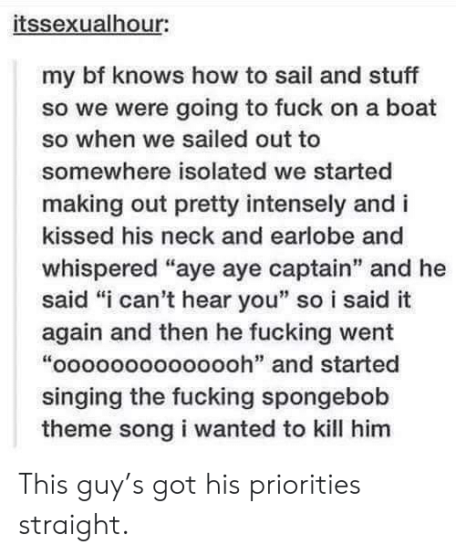 """Fucking, Singing, and SpongeBob: itssexualhour:  my bf knows how to sail and stuff  so we were going to fuck on a boat  so when we sailed out to  somewhere isolated we started  making out pretty intensely and i  kissed his neck and earlobe and  whispered """"aye aye captain"""" and he  said """"i can't hear you"""" so i said it  again and then he fucking went  """"oooooooooooooh"""" and started  singing the fucking spongebob  theme song i wanted to kill him This guy's got his priorities straight."""