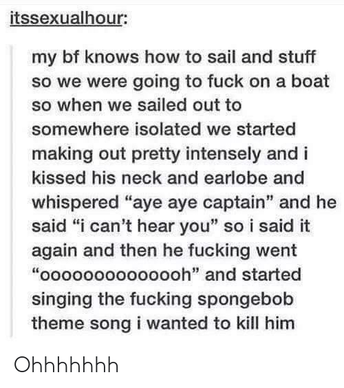 """Fucking, Singing, and SpongeBob: itssexualhour:  my bf knows how to sail and stuff  so we were going to fuck on a boat  so when we sailed out to  somewhere isolated we started  making out pretty intensely and i  kissed his neck and earlobe and  whispered """"aye aye captain"""" and he  said """"i can't hear you"""" so i said it  again and then he fucking went  """"oooooooooooooh"""" and started  singing the fucking spongebob  theme song i wanted to kill him  it: Ohhhhhhh"""