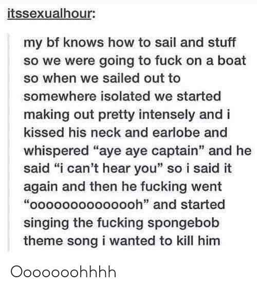 """Fucking, Singing, and SpongeBob: itssexualhour:  my bf knows how to sail and stuff  so we were going to fuck on a boat  so when we sailed out to  somewhere isolated we started  making out pretty intensely and i  kissed his neck and earlobe and  whispered """"aye aye captain"""" and he  said """"i can't hear you"""" so i said it  again and then he fucking went  """"oooooooooooooh"""" and started  singing the fucking spongebob  theme song i wanted to kill him Ooooooohhhh"""