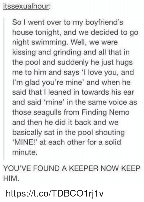 """Gladded: itssexualhour:  So I went over to my boyfriend's  house tonight, and we decided to go  night swimming. Well, we were  kissing and grinding and all that in  the pool and suddenly he just hugs  me to him and says love you, and  I'm glad you're mine' and when he  said that I leaned in towards his ear  and said 'mine' in the same voice as  those seagulls from Finding Nemo  and then he did it back and we  basically sat in the pool shouting  """"MINE!"""" at each other for a solid  minute.  YOU'VE FOUND A KEEPER NOW KEEP  HIM https://t.co/TDBCO1rj1v"""