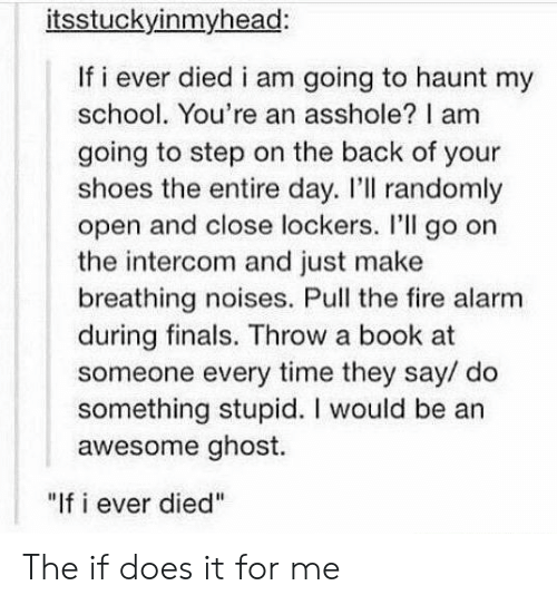 "Do Something Stupid: itsstuckyinmyhead:  If i ever died i am going to haunt my  school. You're an asshole? I am  going to step on the back of your  shoes the entire day. I'll randomly  open and close lockers. I'll go on  the intercom and just make  breathing noises. Pull the fire alarm  during finals. Throw a book at  someone every time they say/ do  something stupid. I would be an  awesome ghost.  ""If i ever died"" The if does it for me"