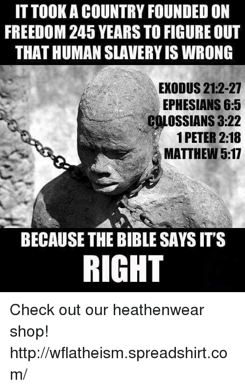 Exodus: ITTOOK A COUNTRY FOUNDED ON  FREEDOM 245 YEARS TO FIGURE OUT  THAT HUMAN SLAVERY IS WRONG  EXODUS 21:2-27  EPHESIANS 6:5  1 PETER 2:18  MATTHEW 5:17  BECAUSE THE BIBLE SAYSITS  RIGHT Check out our heathenwear shop! http://wflatheism.spreadshirt.com/