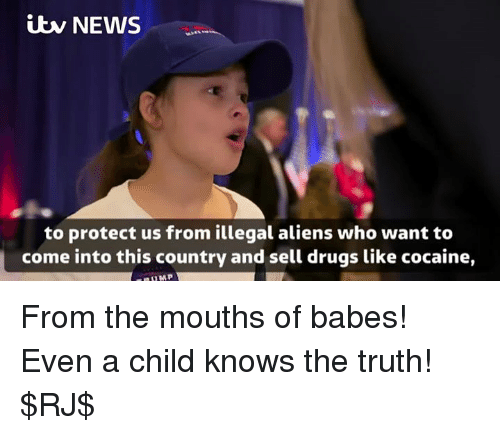 itw: itw NEWS  to protect us from illegal aliens who want to  come into this country and sell drugs like cocaine, From the mouths of babes! Even a child knows the truth! $RJ$