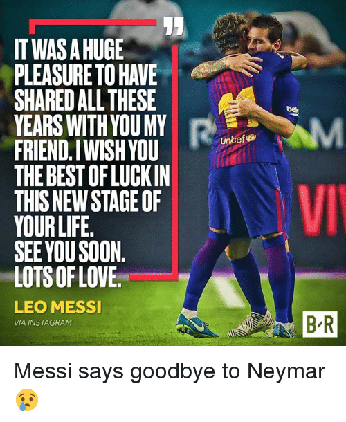 Instagram, Life, and Neymar: ITWAS A HUGE  PLEASURE TO HAVE  SHARED ALL THESE  YEARS WITH YOUMY  FRIEND.IWISHYOU  THE BEST OF LUCKIN  THIS NEW STAGE OF  YOUR LIFE.  SEE YOUSOON  LOTS OFLOVE  unicef  5  LEO MESSI  VIA INSTAGRAM  B-R Messi says goodbye to Neymar 😢
