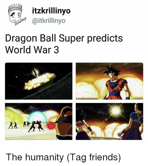 Friends, Dragon Ball Super, and World: itzkrillinyo  Ditkrillinyo  Dragon Ball Super predicts  World War 3 The humanity (Tag friends)