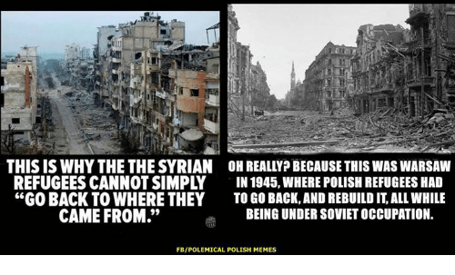 """warsaw: IU  THIS IS WHY THE THE SYRIAN OH REALLYP BECAUSE THIS WAS WARSAW  REFUGEES CANNOT SIMPLY IN 1945, WHERE POLISH REFUGEES HA  """"GO BACK TO WHERE THEY TO GO BACK,AND REBUILD IT, ALL WHILE  CAME FROM.""""  BEING UNDER SOVIET OCCUPATION.  FB/POLEMICAL POLISH MEMES"""