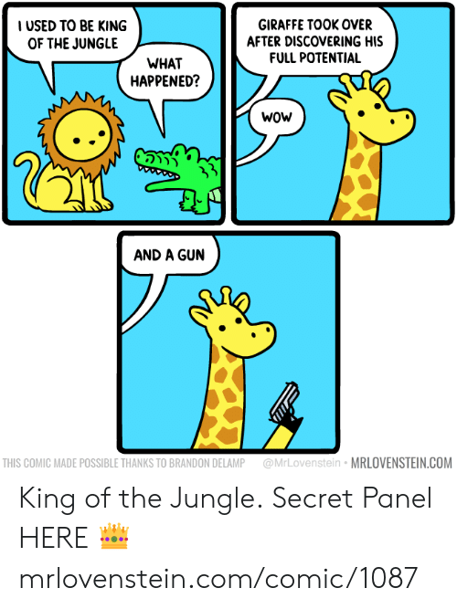 Giraffe: IUSED TO BE KING  OF THE JUNGLE  GIRAFFE TOOK OVER  AFTER DISCOVERING HIS  FULL POTENTIAL  WHAT  HAPPENED?  wow  5  AND A GUN  @MrLovenstein MRLOVENSTEIN.COM  THIS COMIC MADE POSSIBLE THANKS TO BRANDON DELAMP King of the Jungle.  Secret Panel HERE 👑 mrlovenstein.com/comic/1087