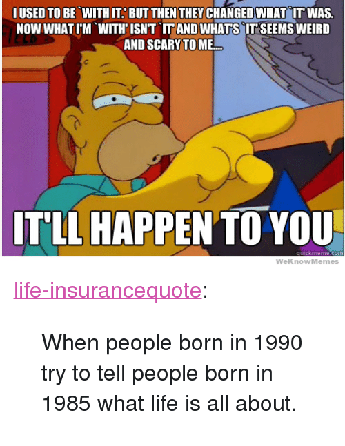"""Life, Tumblr, and Weird: IUSED TO BE WITH IT. BUT THEN THEYCHANGED WHAT IT WAS.  NOW WHATIM WITH'ISNT IT AND WHATS IT SEEMS WEIRD  AND SCARY TO ME  ITLL HAPPEN TO YOU  WeKnowMemes <p><a href=""""http://life-insurancequote.tumblr.com/post/160351736710/when-people-born-in-1990-try-to-tell-people-born"""" class=""""tumblr_blog"""">life-insurancequote</a>:</p><blockquote><p>When people born in 1990 try to tell people born in 1985 what life is all about.</p></blockquote>"""