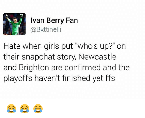 """Whos Up: Ivan Berry Fan  @Bxttinelli  Hate when girls put """"who's up?"""" on  their snapchat story, Newcastle  and Brighton are confirmed and the  playoffs haven't finished yet ffs 😂 😂 😂"""