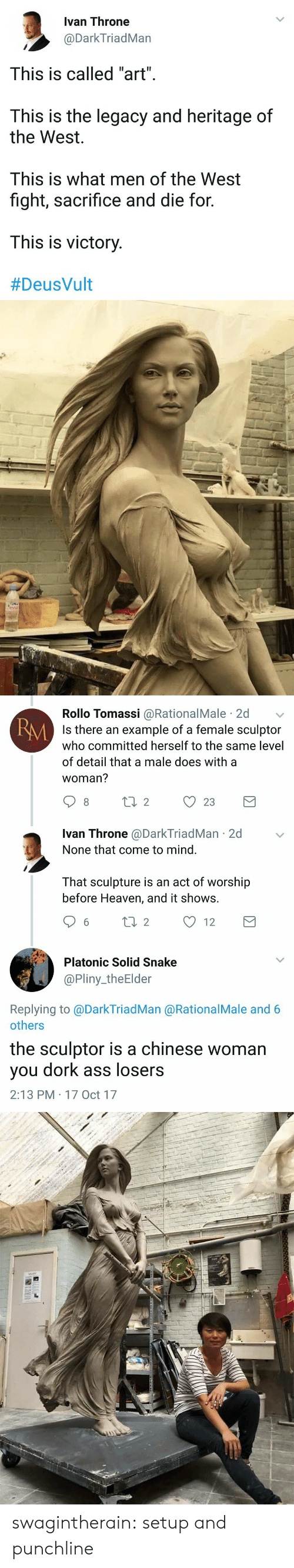 """Nones: Ivan Throne  @DarkTriadMan  This is called """"art"""".  This is the legacy and heritage of  the West  This is what men of the West  fight, sacrifice and die for  This is victory  #DeusVult   Rollo Tomassi @RationalMale 2d  Is there an example of a female sculptor  who committed herself to the same level  of detail that a male does with a  woman?  RM  Ivan Throne @DarkTriadMan 2d  None that come to mind.  That sculpture is an act of worship  before Heaven, and it shows.  6 ti 2 12  Platonic Solid Snake  @Pliny_theElder  Replying to @DarkTriadMan @RationalMale and 6  others  the sculptor is a chinese woman  you dork ass losers  2:13 PM 17 Oct 17 swagintherain:   setup and  punchline"""
