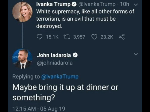 Terrorism: Ivanka Trump @lvankaTrump 10h  White supremacy, like all other forms of  terrorism, is an evil that must be  destroyed  15.1K 3,957  23.2K  John ladarola  @johniadarola  NET  Replying to @lvankaTrump  Maybe bring it up at dinner or  something?  12:15 AM 05 Aug 19