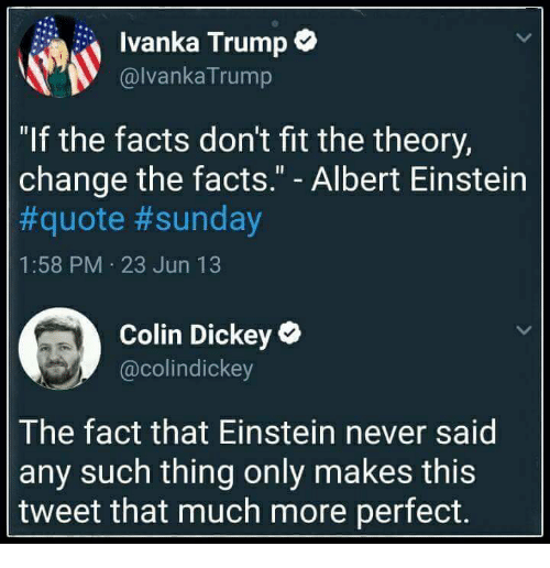 """Albert Einstein, Facts, and Einstein: Ivanka Trump*  @lvankaTrump  """"If the facts don't fit the theory,  change the facts."""" - Albert Einstein  #quote #sunday  1:58 PM 23 Jun 13  Colin Dickey  @colindickey  The fact that Einstein never said  any such thing only makes this  tweet that much more perfect."""
