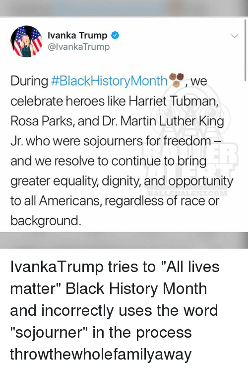 """All Lives Matter, Black History Month, and Martin: Ivanka Trump  @lvankaTrump  We  celebrate heroes like Harriet Tubman,  Rosa Parks, and Dr. Martin Luther King  Jr. who were sojourners for freedom -  and we resolve to continue to bring  greater equality, dignity, and opportunity  to all Americans, regardless of race or  background IvankaTrump tries to """"All lives matter"""" Black History Month and incorrectly uses the word """"sojourner"""" in the process throwthewholefamilyaway"""