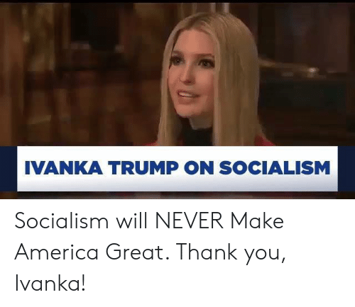 America, Thank You, and Ivanka Trump: IVANKA TRUMP ON SOCIALISM Socialism will NEVER Make America Great. Thank you, Ivanka!