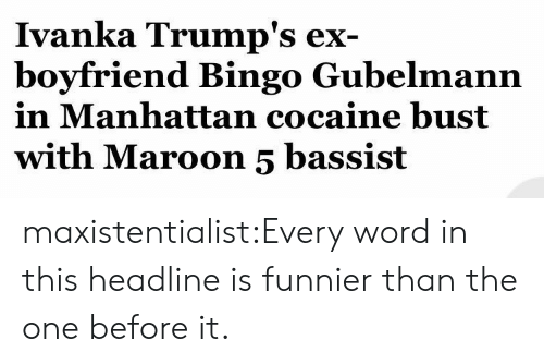 Tumblr, Blog, and Cocaine: Ivanka Trump's ex  boyfriend Bingo Gubelmann  in Manhattan cocaine bust  with Maroon 5 bassist maxistentialist:Every word in this headline is funnier than the one before it.